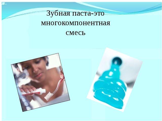 Зубная паста-это многокомпонентная смесь