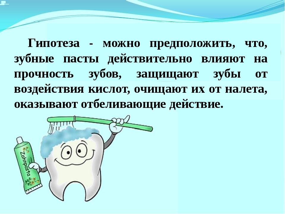 Гипотеза - можно предположить, что, зубные пасты действительно влияют на про...