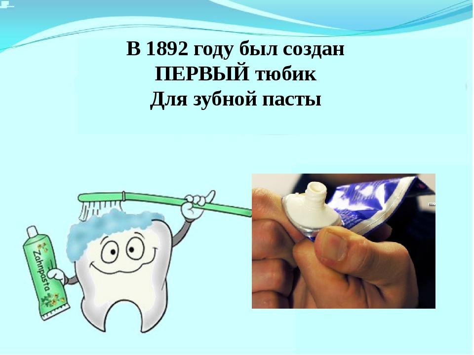 В 1892 году был создан ПЕРВЫЙ тюбик Для зубной пасты