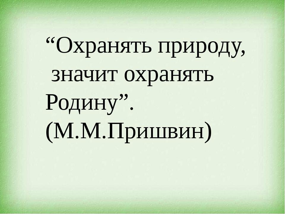 """""""Охранять природу, значит охранять Родину"""". (М.М.Пришвин)"""