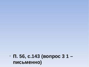 П. 56, с.143 (вопрос 3 1 – письменно)