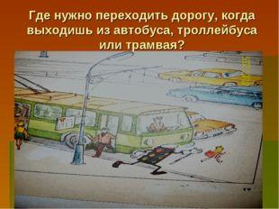 Где нужно переходить дорогу, когда выходишь из автобуса, троллейбуса или трам
