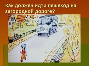 Как должен идти пешеход на загородной дороге? По загородной дороге пешеход до