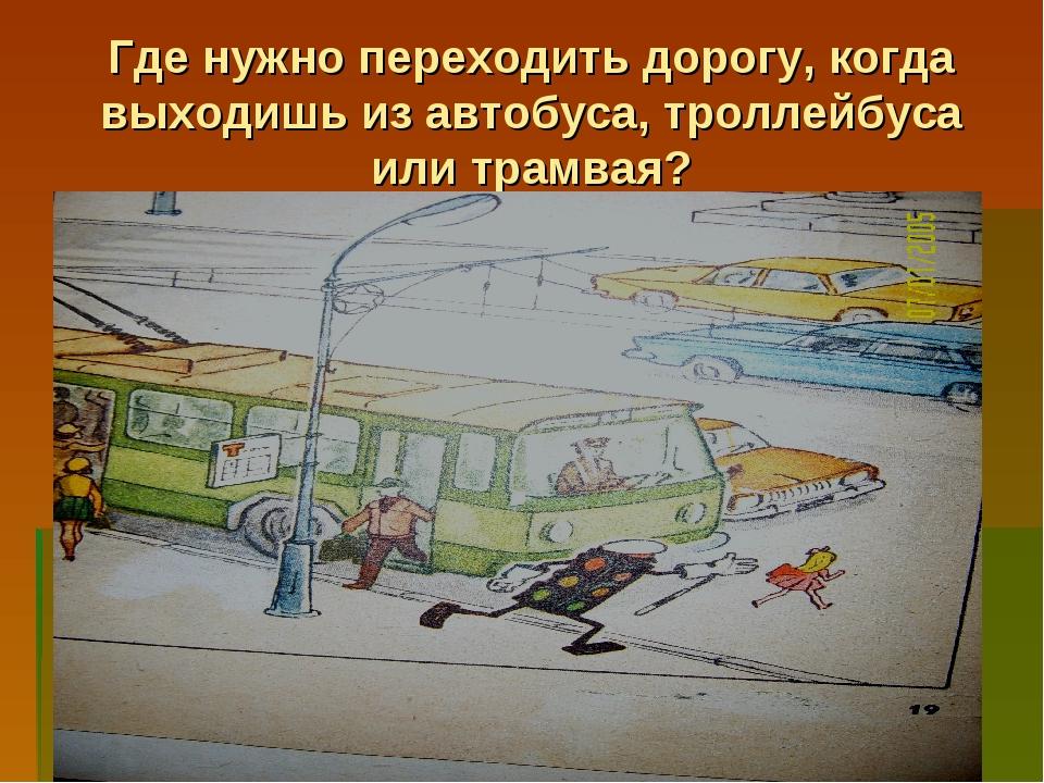 Где нужно переходить дорогу, когда выходишь из автобуса, троллейбуса или трам...