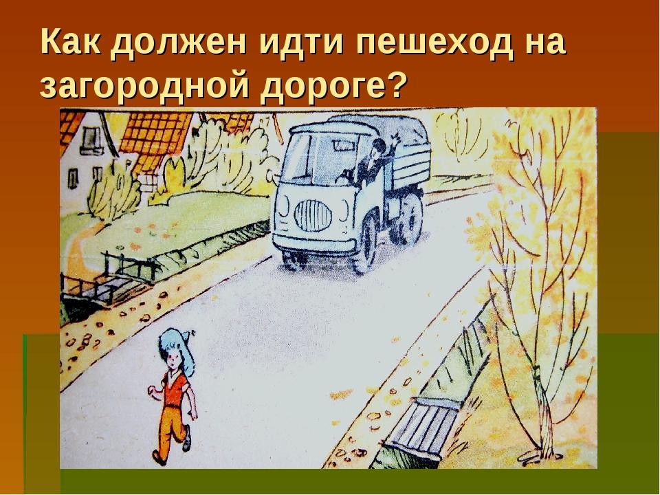 Как должен идти пешеход на загородной дороге? По загородной дороге пешеход до...