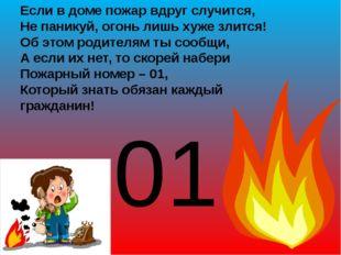Если в доме пожар вдруг случится, Не паникуй, огонь лишь хуже злится! Об это