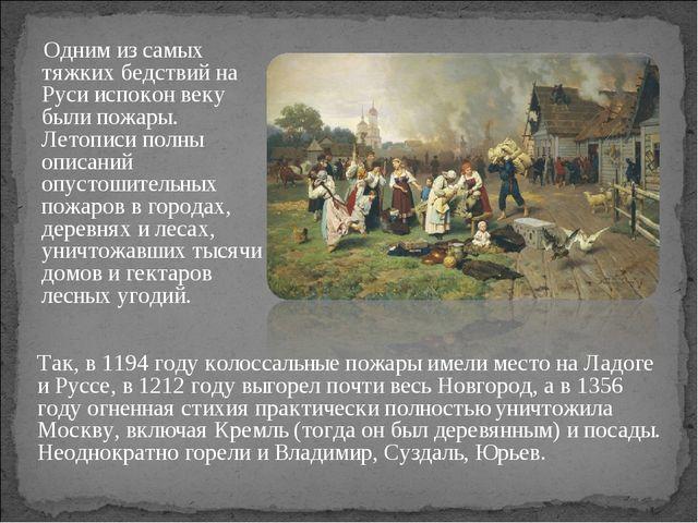 Одним из самых тяжких бедствий на Руси испокон веку были пожары. Летописи по...
