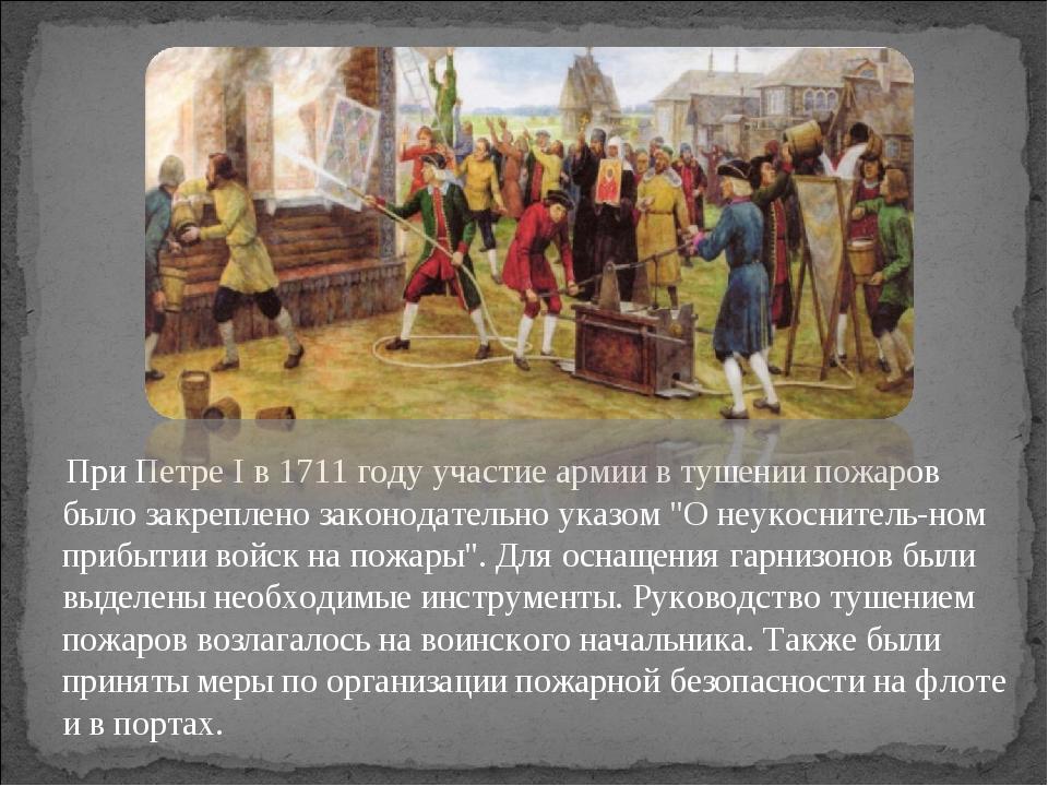 При Петре I в 1711 году участие армии в тушении пожаров было закреплено зако...
