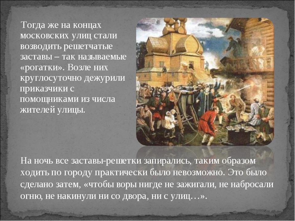 Тогда же на концах московских улиц стали возводить решетчатые заставы – так...