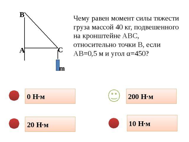 0 Н·м 10 Н·м 20 Н·м 200 Н·м Чему равен момент силы тяжести груза массой 40 кг...