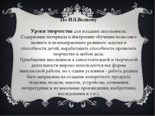 По ИЛ.Волкову Уроки творчествадля младших школьников. Содержание материала