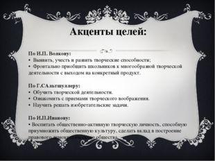 Акценты целей: По И.П. Волкову: • Выявить, учесть и развить творческие спос