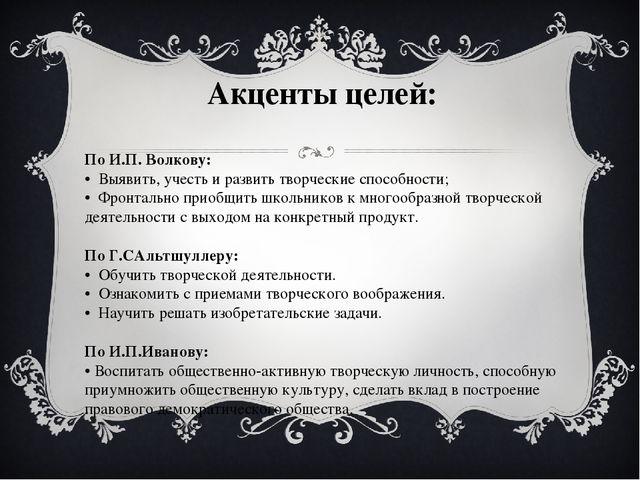 Акценты целей: По И.П. Волкову: • Выявить, учесть и развить творческие спос...