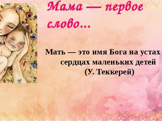 Мама — первое слово... Мать — это имя Бога на устах и в сердцах маленьких дет...