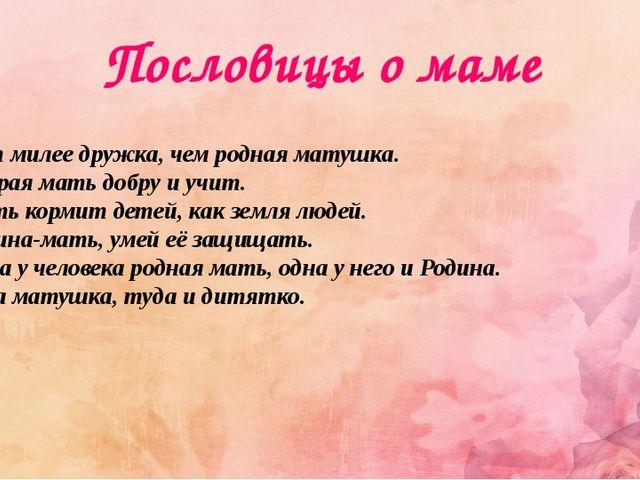 Пословицы о маме Нет милее дружка, чем родная матушка. Добрая мать добру и уч...