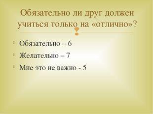 Обязательно – 6 Желательно – 7 Мне это не важно - 5 Обязательно ли друг долже