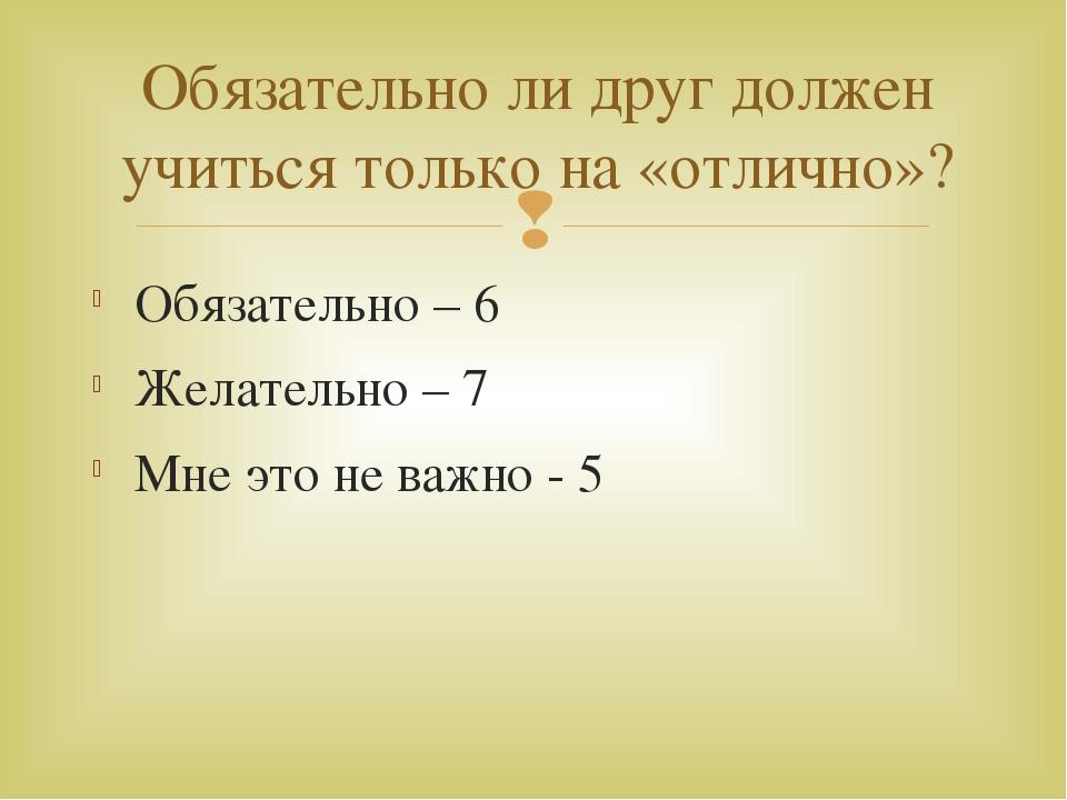 Обязательно – 6 Желательно – 7 Мне это не важно - 5 Обязательно ли друг долже...