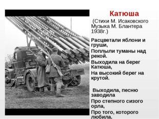 Катюша (Стихи М. Исаковского Музыка М. Блантера 1938г.)  Расцветали яблони и