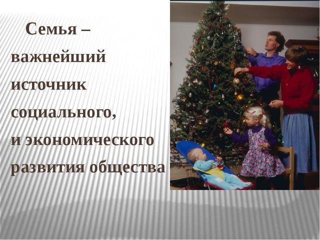 Семья – важнейший источник социального, и экономического развития общества