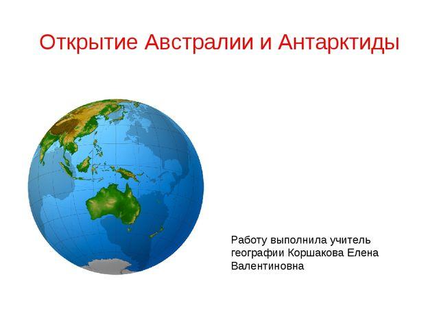Открытие Австралии и Антарктиды Работу выполнила учитель географии Коршакова...