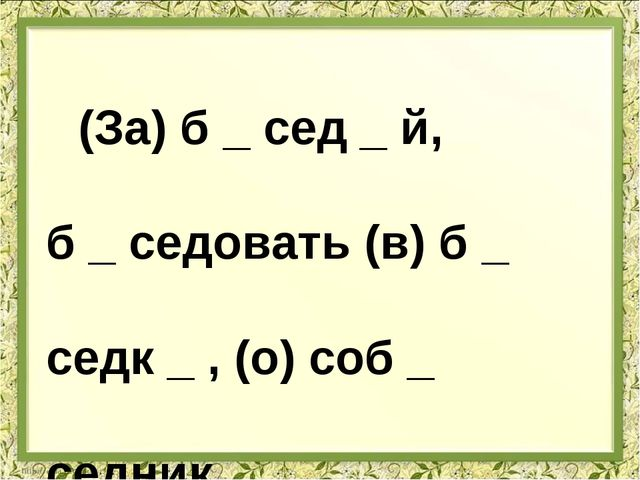(За) б _ сед _ й, б _ седовать (в) б _ седк _ , (о) соб _ седник _.