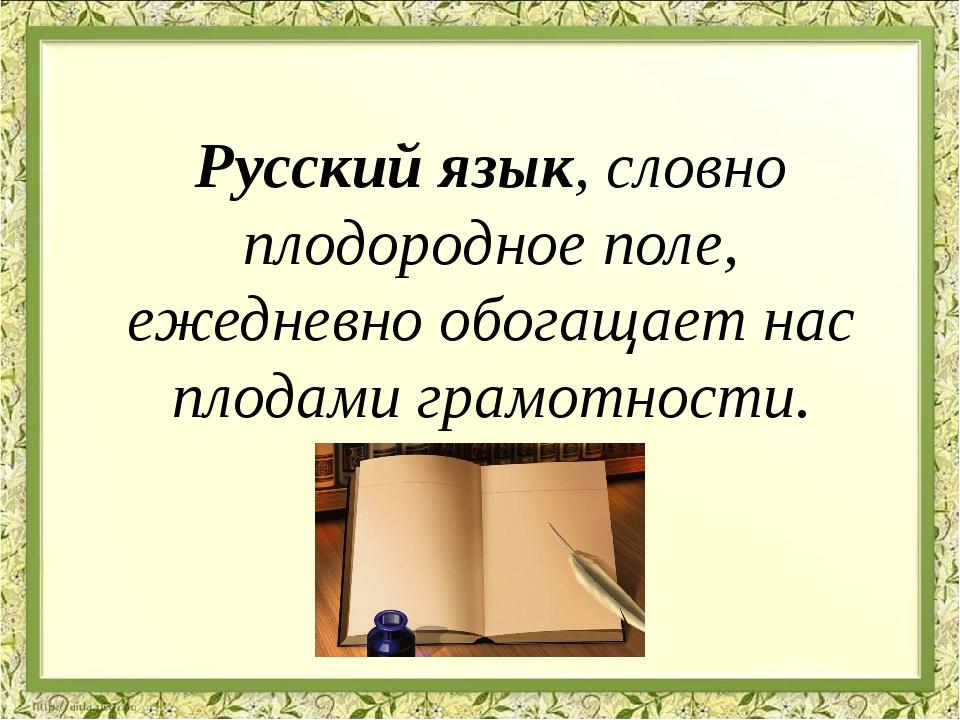 Русский язык, словно плодородное поле, ежедневно обогащает нас плодами грамот...