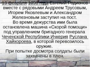 13 февраля 1996 года Евгений Родионов вместе с рядовыми Андреем Трусовым, Иго