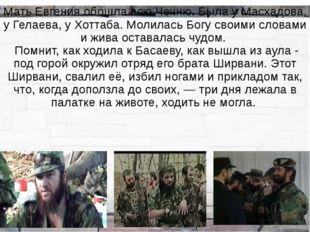 Мать Евгения обошла всю Чечню. Была у Масхадова, у Гелаева, у Хоттаба. Молила