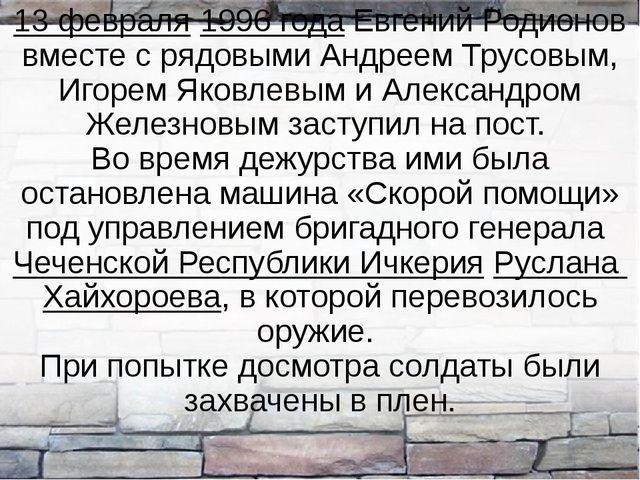 13 февраля 1996 года Евгений Родионов вместе с рядовыми Андреем Трусовым, Иго...