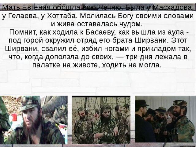 Мать Евгения обошла всю Чечню. Была у Масхадова, у Гелаева, у Хоттаба. Молила...