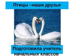 Птицы –наши друзья Подготовила учитель начальных классов Белгородской ОШ Волк