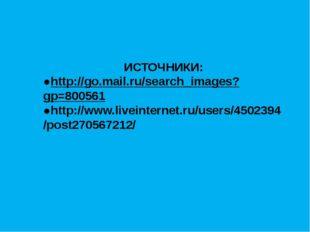 ИСТОЧНИКИ: ●http://go.mail.ru/search_images?gp=800561 ●http://www.liveintern