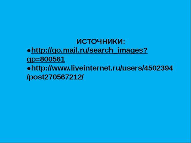 ИСТОЧНИКИ: ●http://go.mail.ru/search_images?gp=800561 ●http://www.liveintern...