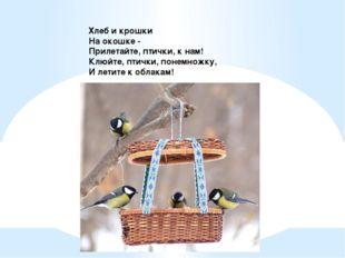 Хлеб и крошки На окошке - Прилетайте, птички, к нам! Клюйте, птички, понемно