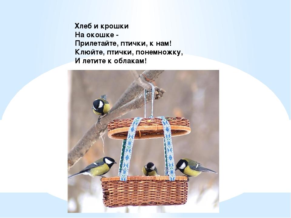 Хлеб и крошки На окошке - Прилетайте, птички, к нам! Клюйте, птички, понемно...