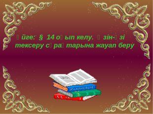 Үйге: § 14 оқып келу. Өзін-өзі тексеру сұрақтарына жауап беру