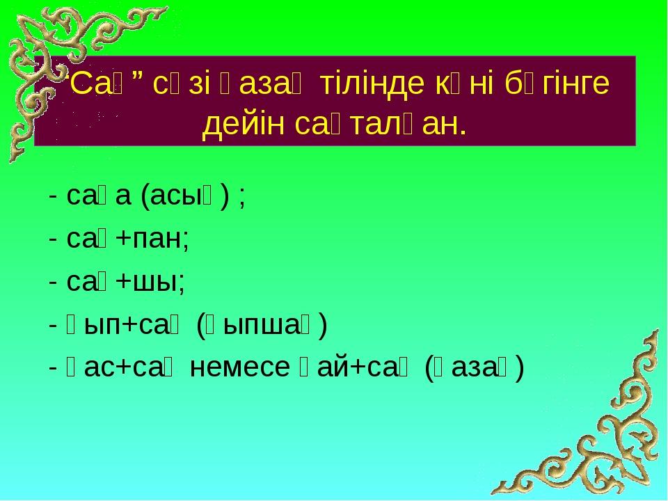"""""""Сақ"""" сөзі қазақ тілінде күні бүгінге дейін сақталған. - сақа (асық) ; - сақ+..."""
