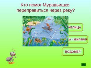Кто помог Муравьишке переправиться через реку? ЖУЖЕЛИЦА ВОДОМЕР ГУСЕНИЦА - ЗЕ
