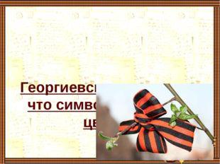 Георгиевская ленточка – что символизируют её цвета?