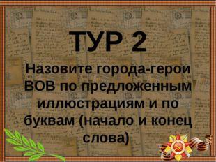 ТУР 2 Назовите города-герои ВОВ по предложенным иллюстрациям и по буквам (нач