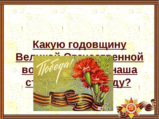 Какую годовщину Великой Отечественной войны отмечает наша страна в этом году?