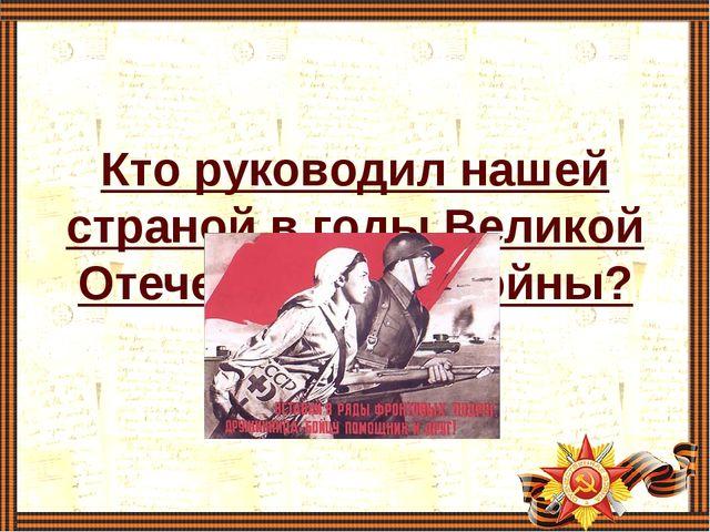 Кто руководил нашей страной в годы Великой Отечественной войны?