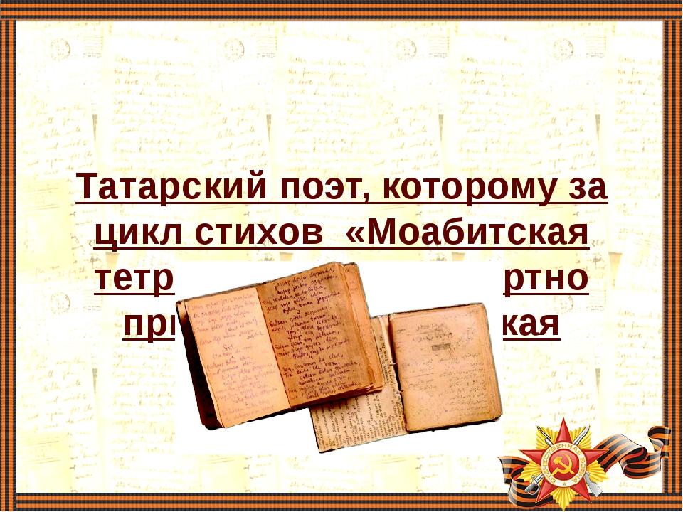 Татарский поэт, которому за цикл стихов «Моабитская тетрадь»была посмертно...