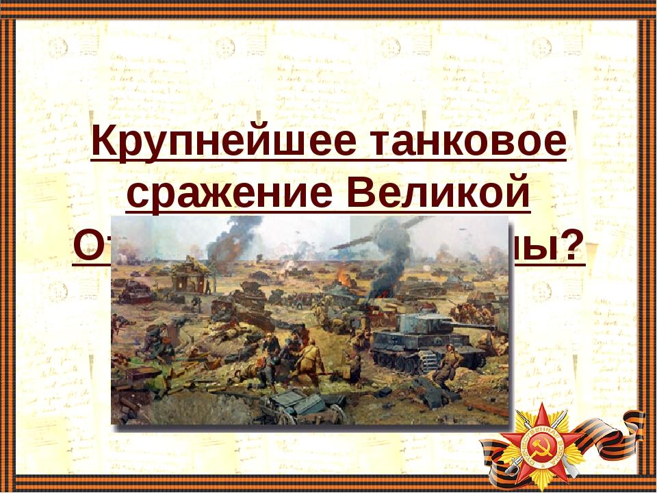 Крупнейшее танковое сражение Великой Отечественной войны?