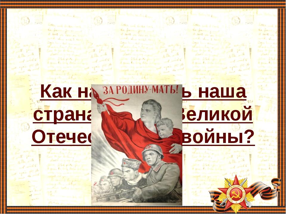Как называлась наша страна в годы Великой Отечественной войны?