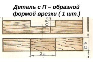 Деталь с П – образной формой врезки ( 1 шт.)