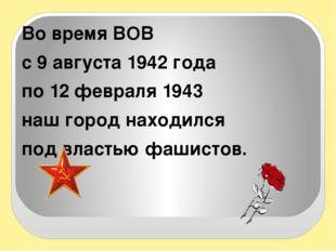 Во время ВОВ с 9 августа 1942 года по 12 февраля 1943 наш город находился по
