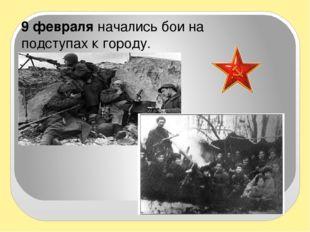 9 февраля начались бои на подступах к городу.