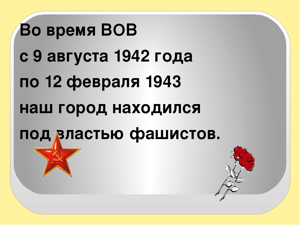 Во время ВОВ с 9 августа 1942 года по 12 февраля 1943 наш город находился по...