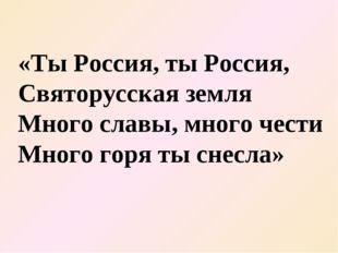 «Ты Россия, ты Россия, Святорусская земля Много славы, много чести Много горя